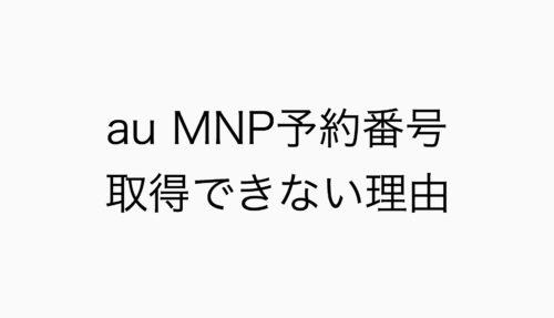 ネット(WEB)でauのMNP予約番号が取得できない10の理由まとめ